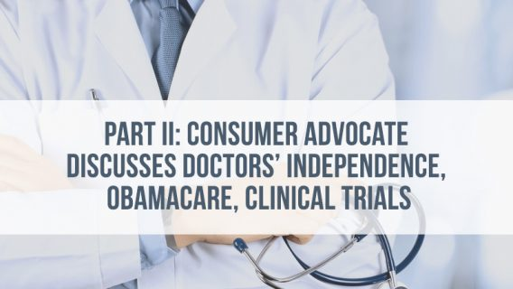 Part 2: Consumer Advocate Discusses Doctors Independence, Obama Care, Clinical Trials