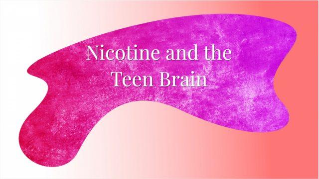 Nicotine and the Teen Brain