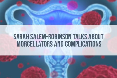 Sarah Salem-Robinson Talks Morcellator Complications