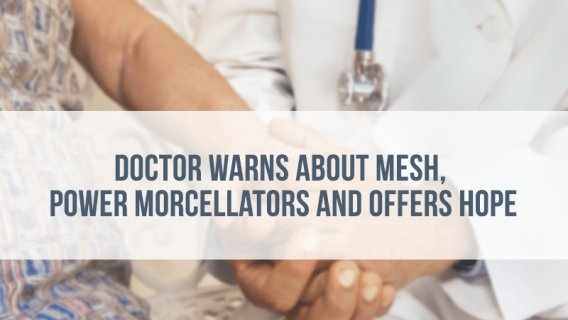 Doctor Warns About Mesh, Power Morcellators and Offers Hope
