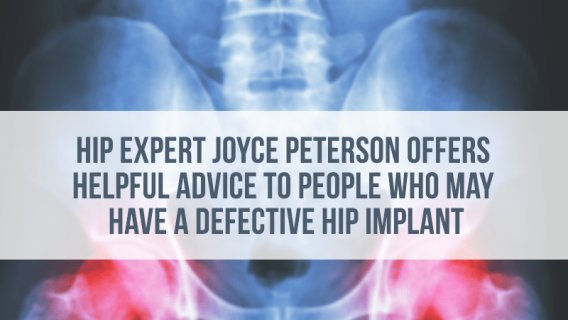 Hip Expert Joyce Peterson Offers Helpful Advice to People Who May Have a Defective Hip Implant