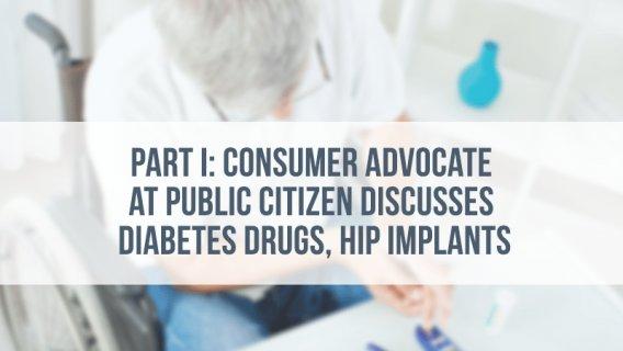 Part I: Consumer Advocate at Public Citizen Discusses Diabetes Drugs, Hip Implants