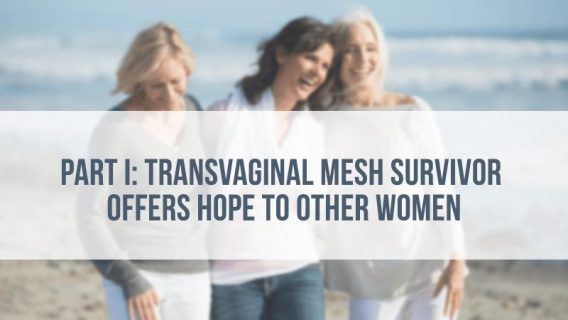 Part I: Transvaginal Mesh Survivor Offers Hope to Other Women