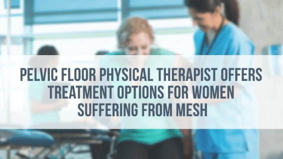 Pelvic Floor Physical Therapist Offers Treatment Options for Women Suffering from Mesh