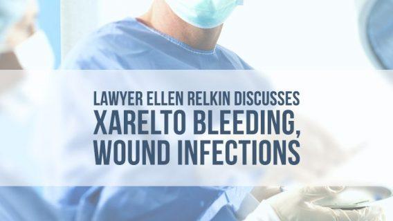 Lawyer Ellen Relkin Discusses Xarelto Bleeding, Wound Infections